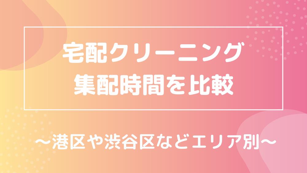 港区・渋谷区・新宿区・世田谷区の宅配クリーニングと集配時間